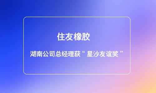 """住友橡胶湖南公司总经理获""""星沙友谊奖"""""""